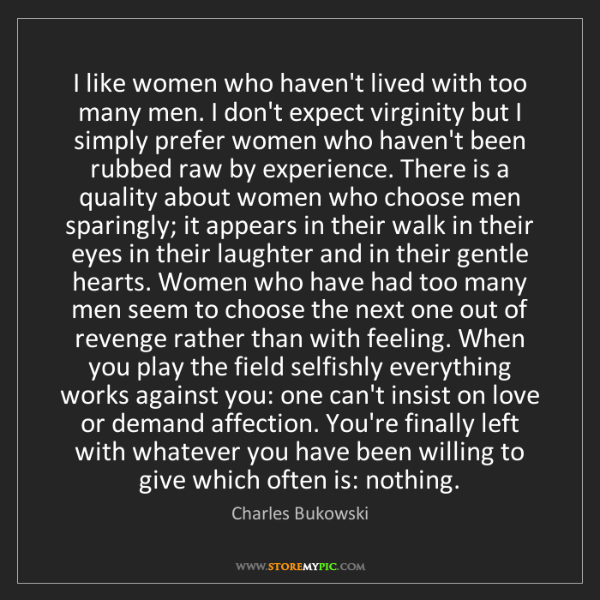 Charles Bukowski: I like women who haven't lived with too many men. I don't...