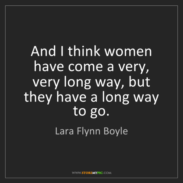 Lara Flynn Boyle: And I think women have come a very, very long way, but...