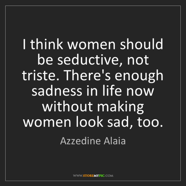 Azzedine Alaia: I think women should be seductive, not triste. There's...