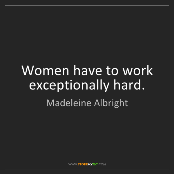 Madeleine Albright: Women have to work exceptionally hard.
