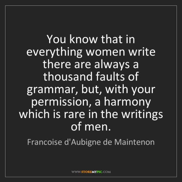 Francoise d'Aubigne de Maintenon: You know that in everything women write there are always...