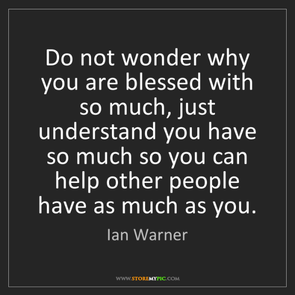 Ian Warner: Do not wonder why you are blessed with so much, just...