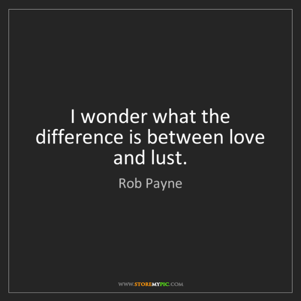 Rob Payne: I wonder what the difference is between love and lust.