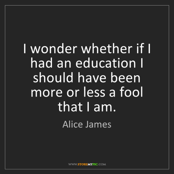 Alice James: I wonder whether if I had an education I should have...