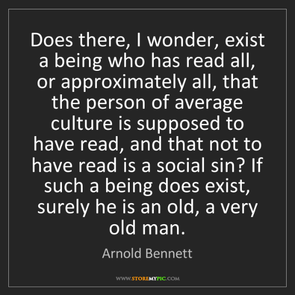 Arnold Bennett: Does there, I wonder, exist a being who has read all,...