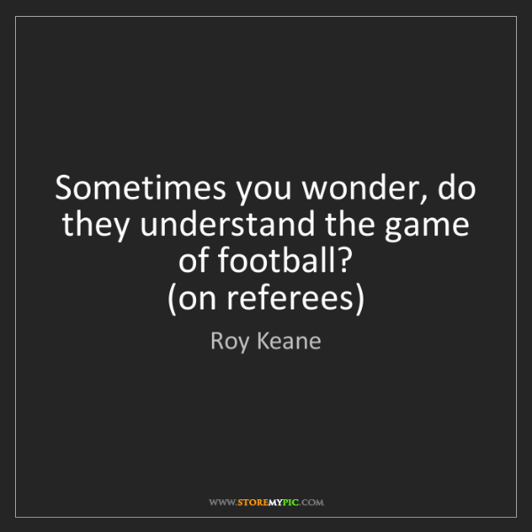 Roy Keane: Sometimes you wonder, do they understand the game of...