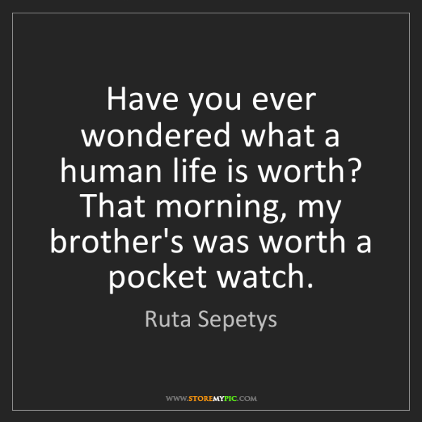 Ruta Sepetys: Have you ever wondered what a human life is worth? That...