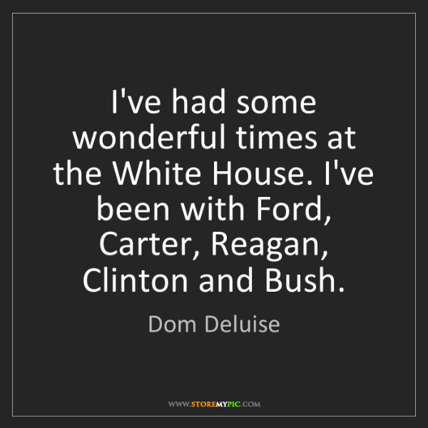 Dom Deluise: I've had some wonderful times at the White House. I've...