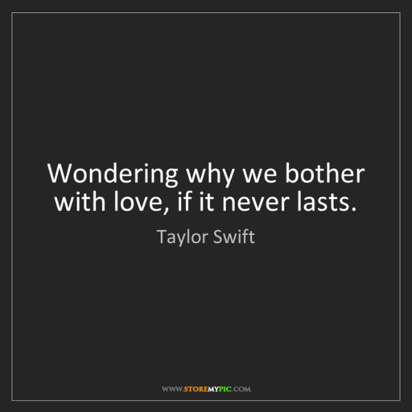 Taylor Swift: Wondering why we bother with love, if it never lasts.