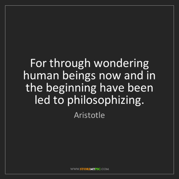 Aristotle: For through wondering human beings now and in the beginning...