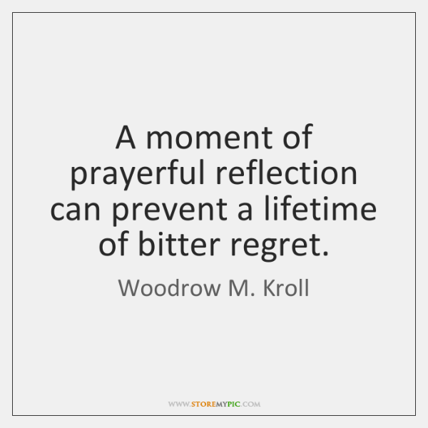 A moment of prayerful reflection can prevent a lifetime of bitter regret.