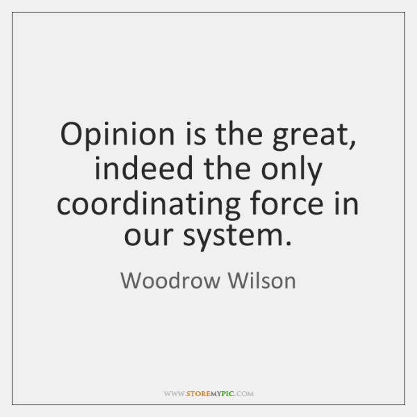 Opinion is the great, indeed the only coordinating force in our system.