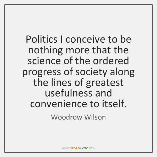 Politics I conceive to be nothing more that the science of the ...