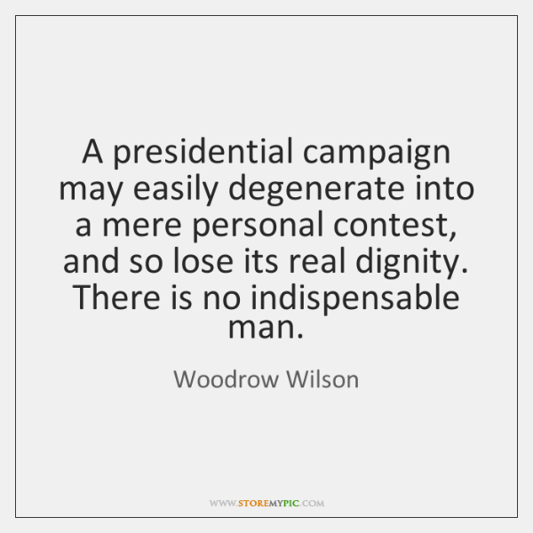 A presidential campaign may easily degenerate into a mere personal contest, and ...