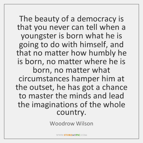 The beauty of a democracy is that you never can tell when ...