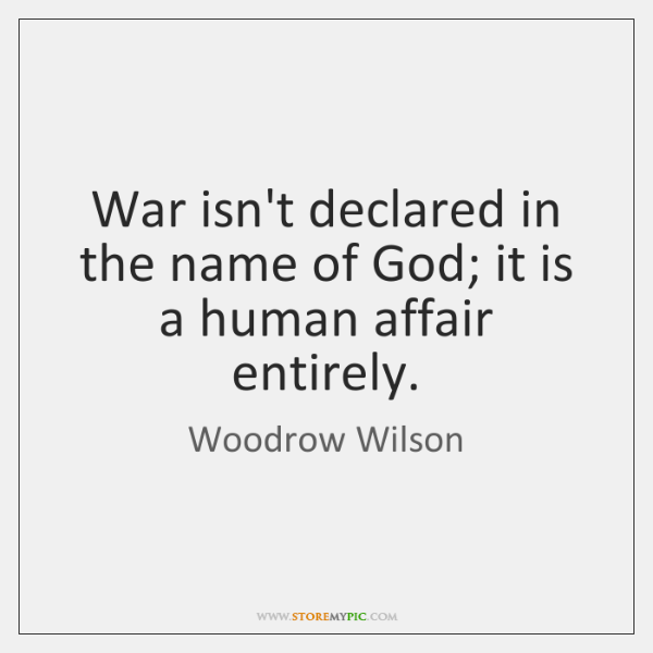 War isn't declared in the name of God; it is a human ...
