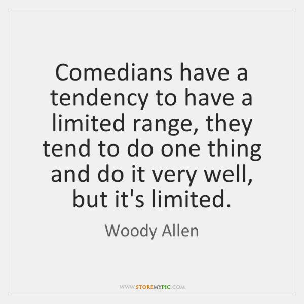 Comedians have a tendency to have a limited range, they tend to ...