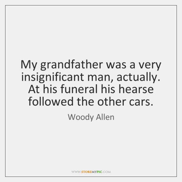 My grandfather was a very insignificant man, actually. At his funeral his ...