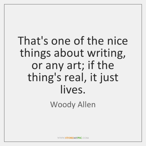 That's one of the nice things about writing, or any art; if ...