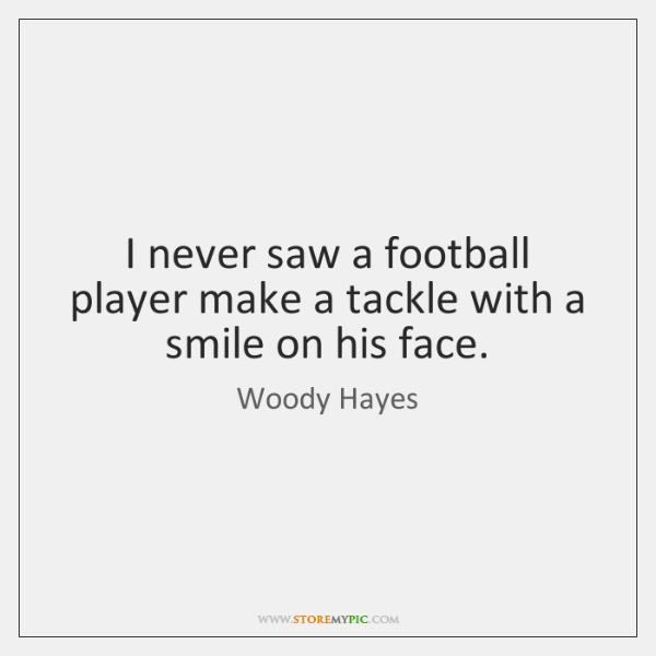 I never saw a football player make a tackle with a smile ...