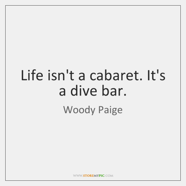 Life isn't a cabaret. It's a dive bar.