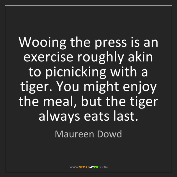 Maureen Dowd: Wooing the press is an exercise roughly akin to picnicking...