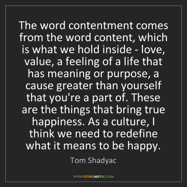 Tom Shadyac: The word contentment comes from the word content, which...