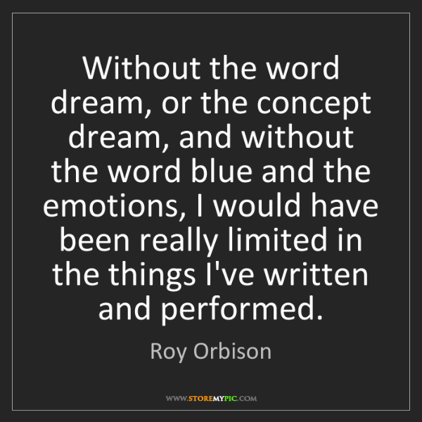 Roy Orbison: Without the word dream, or the concept dream, and without...