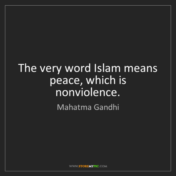 Mahatma Gandhi: The very word Islam means peace, which is nonviolence.
