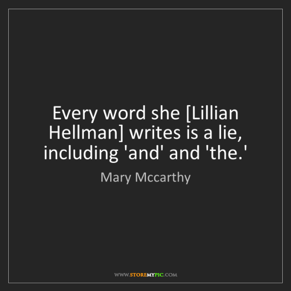 Mary Mccarthy: Every word she [Lillian Hellman] writes is a lie, including...