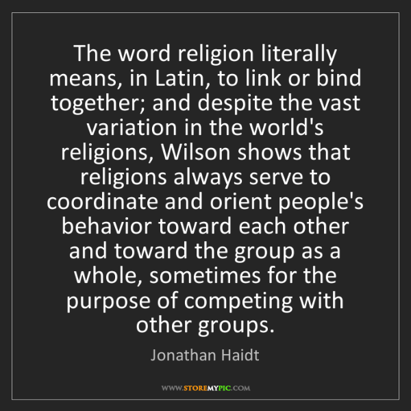 Jonathan Haidt: The word religion literally means, in Latin, to link...