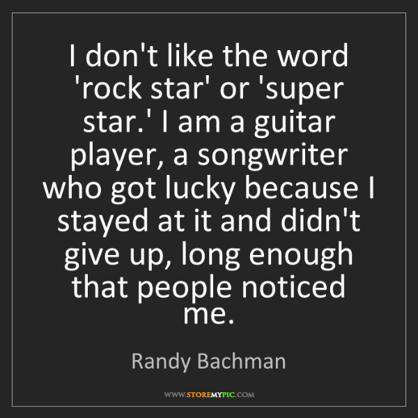 Randy Bachman: I don't like the word 'rock star' or 'super star.' I...