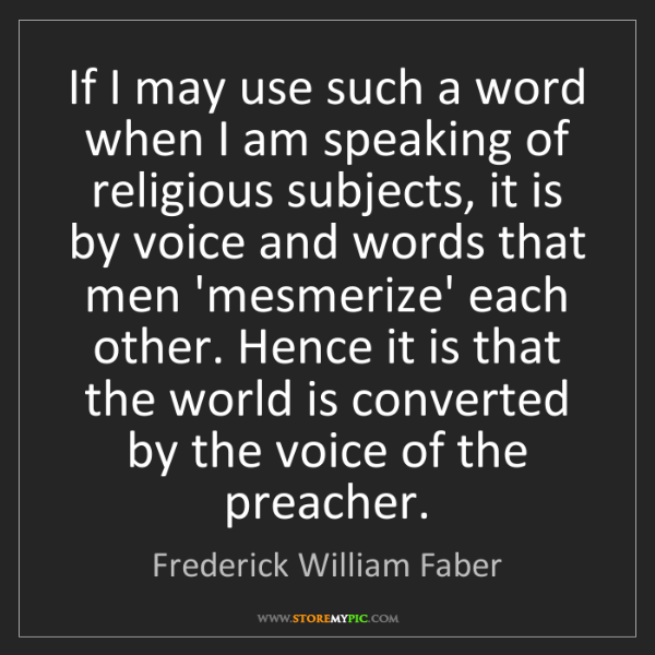 Frederick William Faber: If I may use such a word when I am speaking of religious...