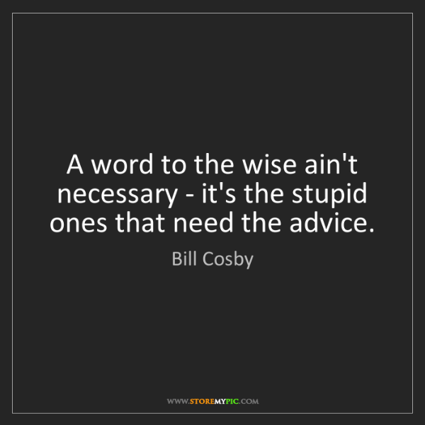 Bill Cosby: A word to the wise ain't necessary - it's the stupid...