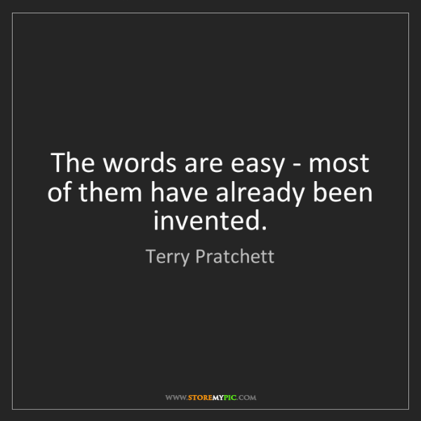 Terry Pratchett: The words are easy - most of them have already been invented.