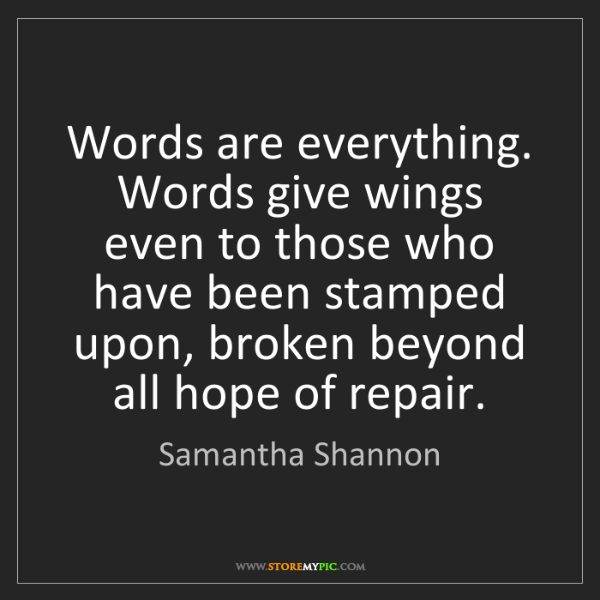 Samantha Shannon: Words are everything. Words give wings even to those...
