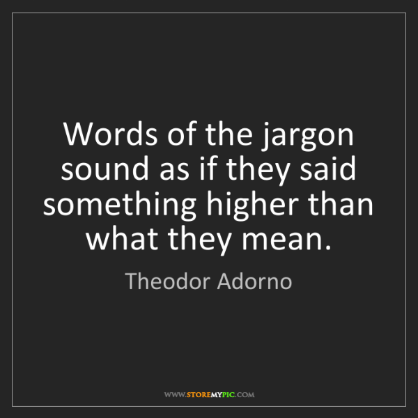 Theodor Adorno: Words of the jargon sound as if they said something higher...