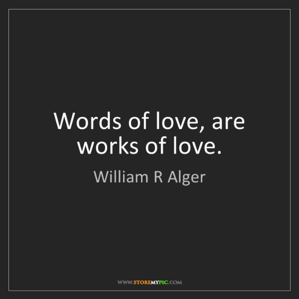 William R Alger: Words of love, are works of love.