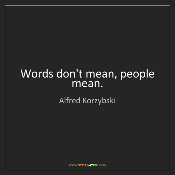 Alfred Korzybski: Words don't mean, people mean.