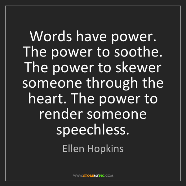 Ellen Hopkins: Words have power. The power to soothe. The power to skewer...