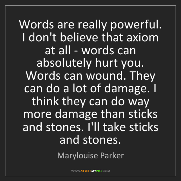 Marylouise Parker: Words are really powerful. I don't believe that axiom...