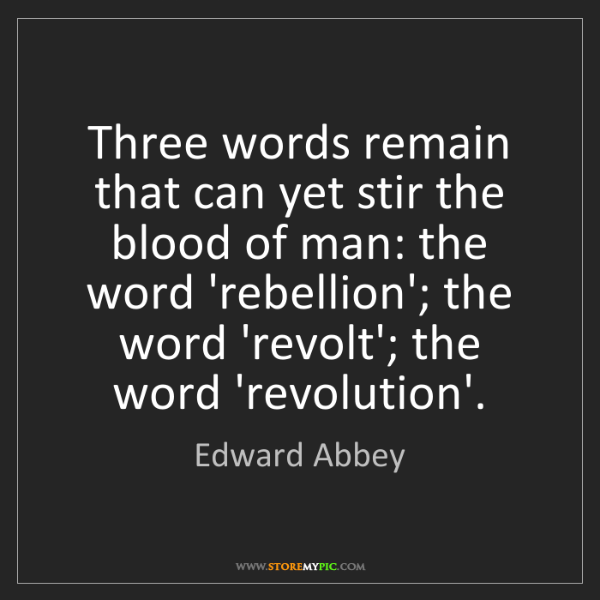 Edward Abbey: Three words remain that can yet stir the blood of man:...