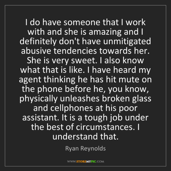 Ryan Reynolds: I do have someone that I work with and she is amazing...