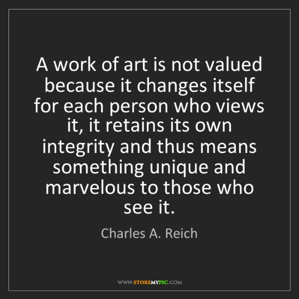 Charles A. Reich: A work of art is not valued because it changes itself...