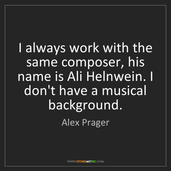 Alex Prager: I always work with the same composer, his name is Ali...