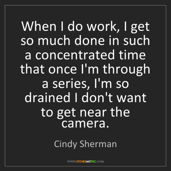 Cindy Sherman: When I do work, I get so much done in such a concentrated...