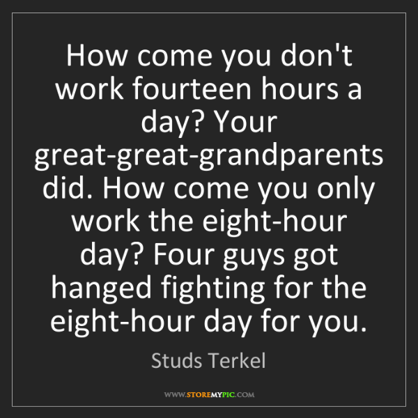 Studs Terkel: How come you don't work fourteen hours a day? Your great-great-grandparents...