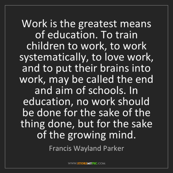 Francis Wayland Parker: Work is the greatest means of education. To train children...
