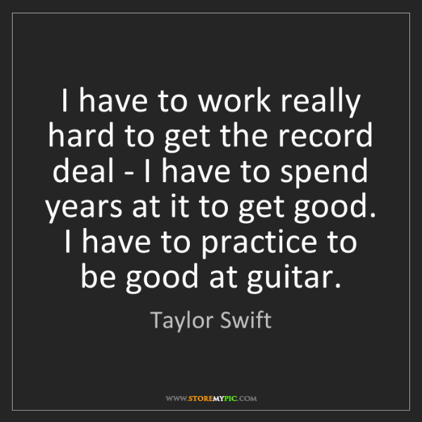 Taylor Swift: I have to work really hard to get the record deal - I...