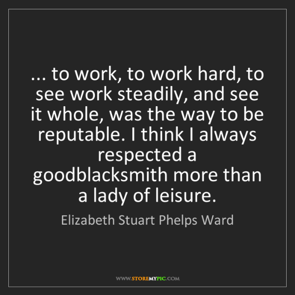 Elizabeth Stuart Phelps Ward: ... to work, to work hard, to see work steadily, and...